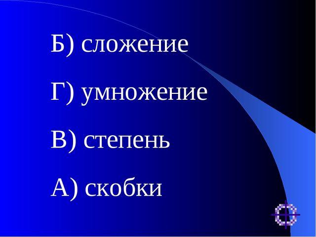 Б) сложение Г) умножение В) степень А) скобки