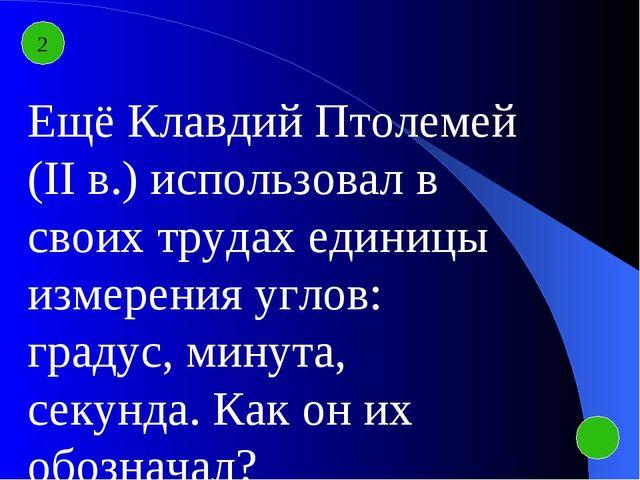 2 Ещё Клавдий Птолемей (II в.) использовал в своих трудах единицы измерения у...