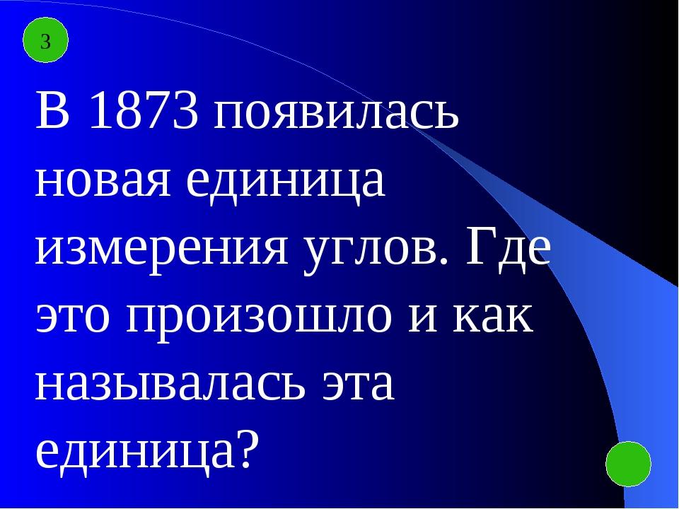 3 В 1873 появилась новая единица измерения углов. Где это произошло и как наз...