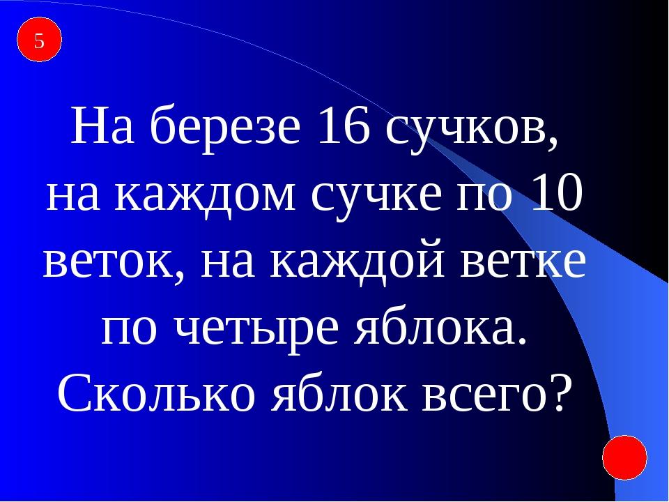 5 На березе 16 сучков, на каждом сучке по 10 веток, на каждой ветке по четыре...