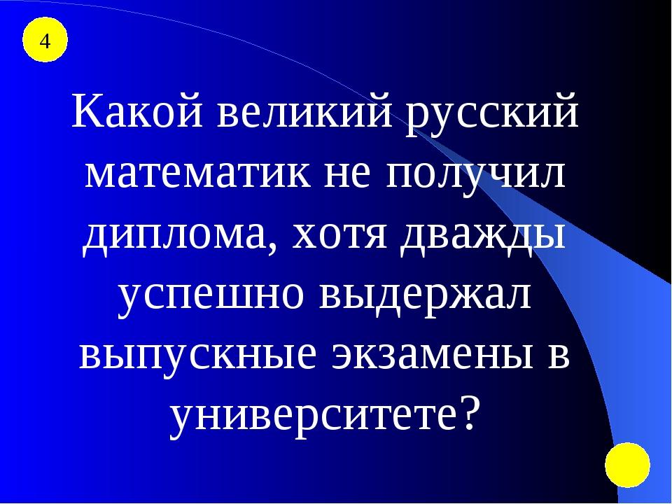 4 Какой великий русский математик не получил диплома, хотя дважды успешно выд...