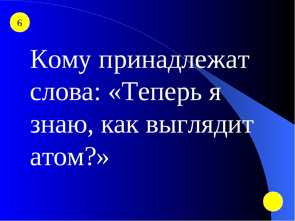 6 Кому принадлежат слова: «Теперь я знаю, как выглядит атом?»
