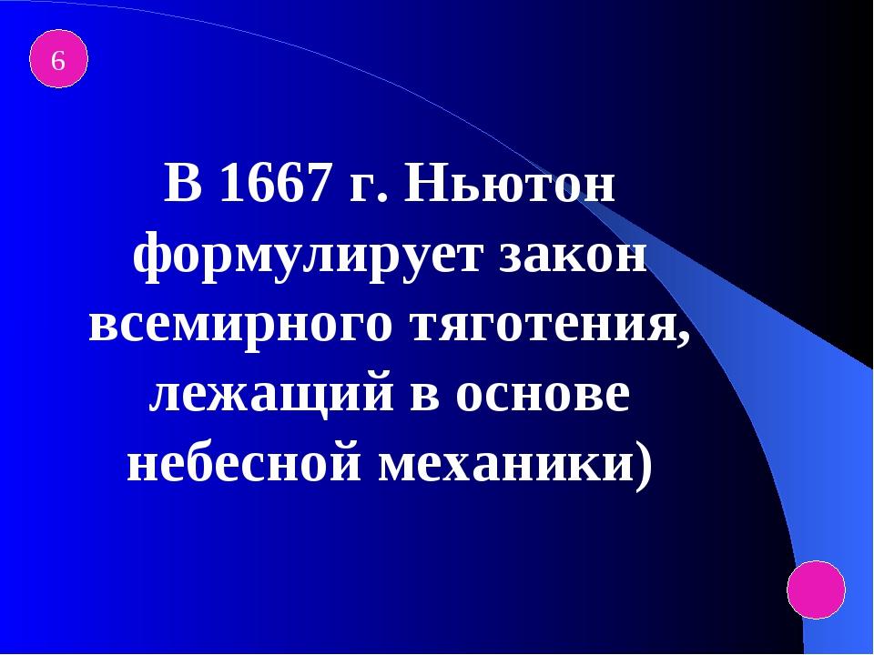 6 В 1667 г. Ньютон формулирует закон всемирного тяготения, лежащий в основе н...