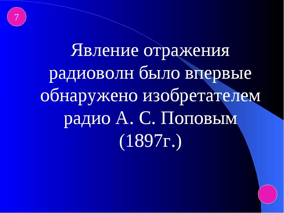 7 Явление отражения радиоволн было впервые обнаружено изобретателем радио А....
