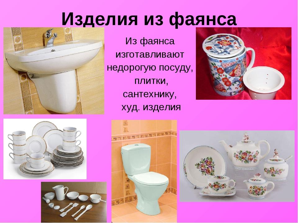 Изделия из фаянса Из фаянса изготавливают недорогую посуду, плитки, сантехник...