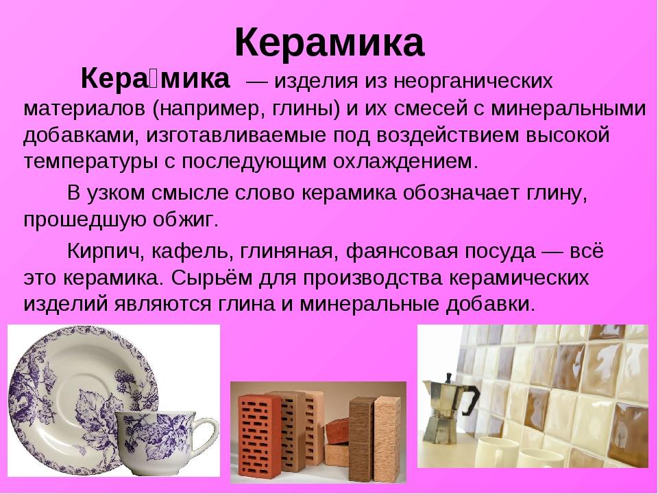 Керамика Кера́мика— изделия из неорганических материалов (например,глины)...