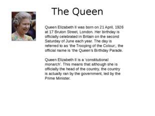 The Queen Queen Elizabeth II was born on 21 April, 1926 at 17 Bruton Street,