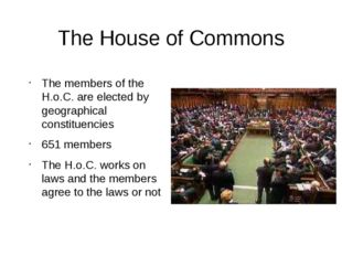 The House of Commons The members of the H.o.C. are elected by geographical co