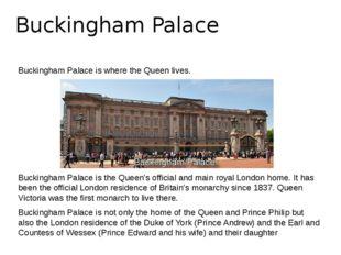 Buckingham Palace Buckingham Palace is where the Queen lives. Buckingham Pala