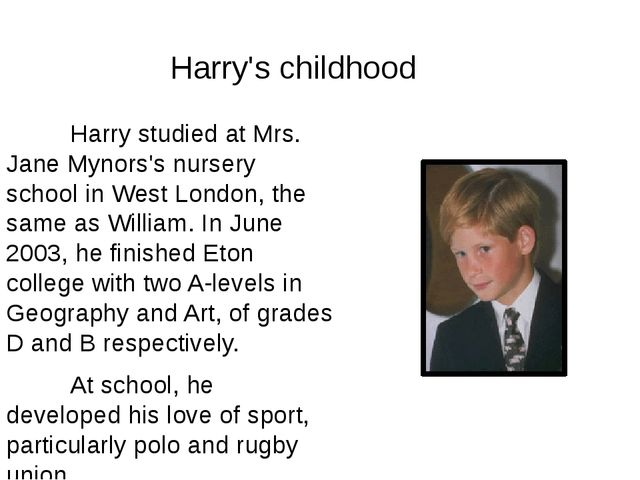 Harry studied at Mrs. Jane Mynors's nursery school in West London, the same...