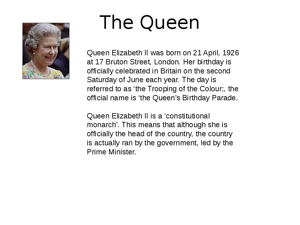 The Queen Queen Elizabeth II was born on 21 April, 1926 at 17 Bruton Street,...