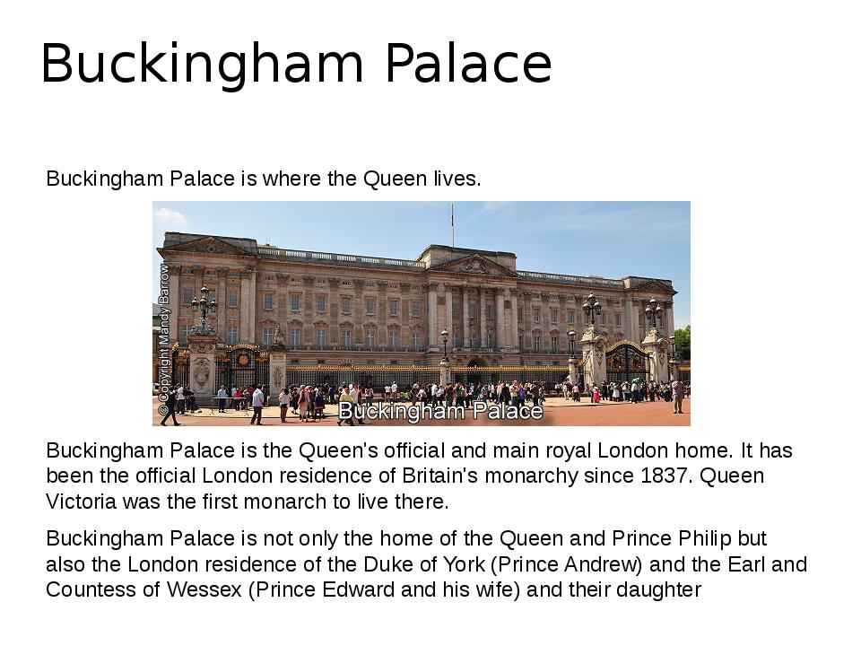 Buckingham Palace Buckingham Palace is where the Queen lives. Buckingham Pala...