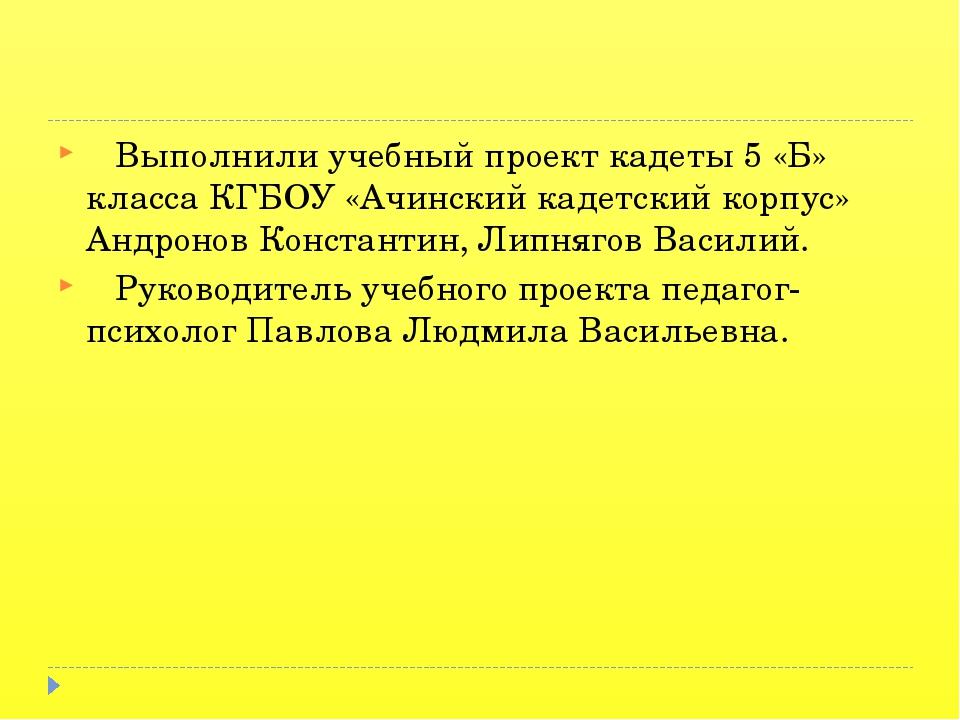 Выполнили учебный проект кадеты 5 «Б» класса КГБОУ «Ачинский кадетский корпу...