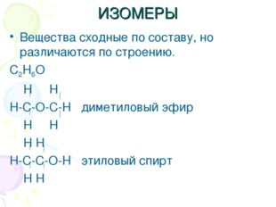 ИЗОМЕРЫ Вещества сходные по составу, но различаются по строению. C2H6O H H H-