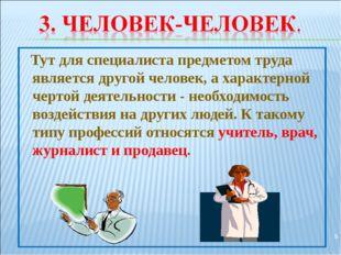Тут для специалиста предметом труда является другой человек, а характерной ч