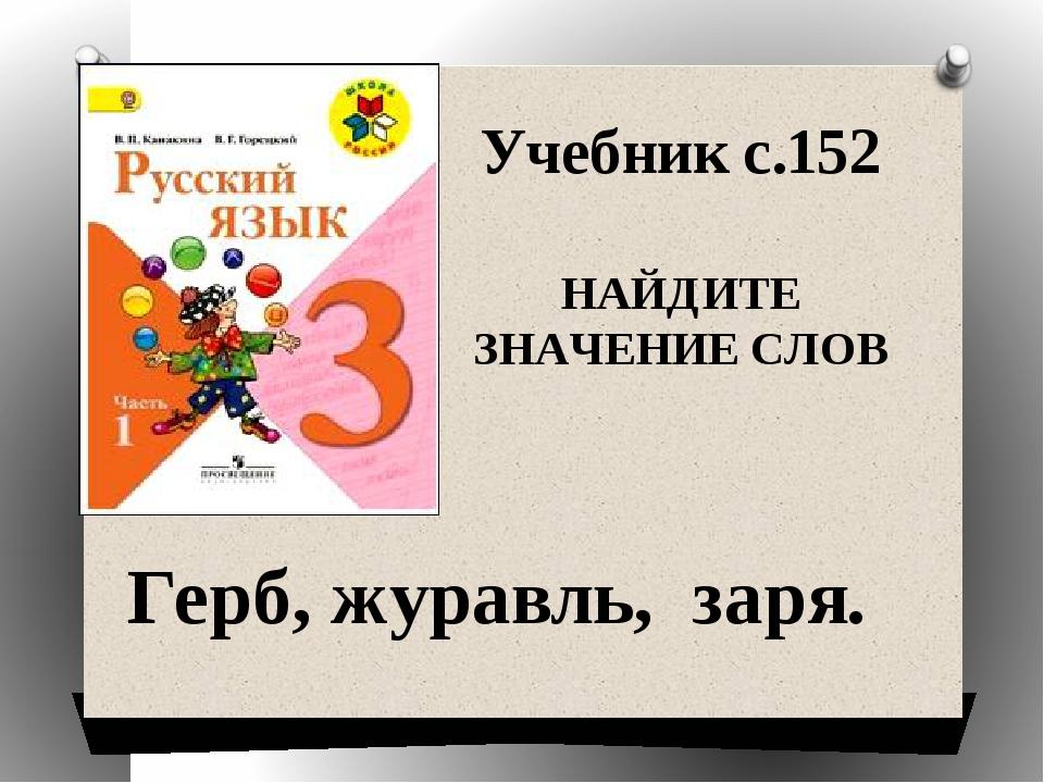 Учебник с.152 НАЙДИТЕ ЗНАЧЕНИЕ СЛОВ Герб, журавль, заря.