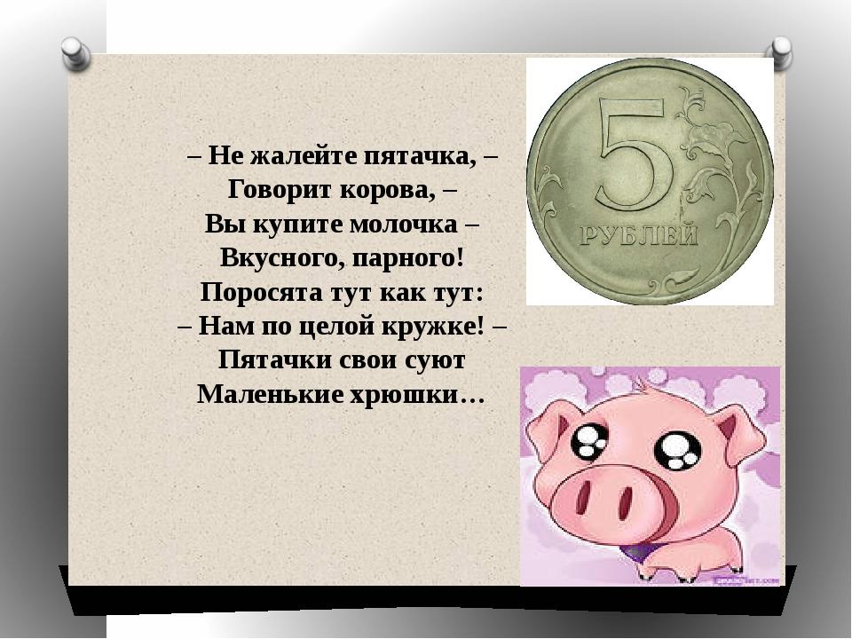 – Не жалейте пятачка, – Говорит корова, – Вы купите молочка – Вкусного, парн...
