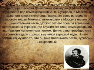 Давыдов Денис Васильевич Родился в1784 году в семье бригадира Василия Денисов