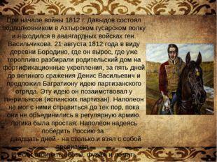 При начале войны 1812г. Давыдов состоял подполковником в Ахтырском гусарском