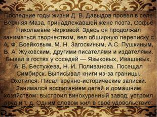 Последние годы жизни Д.В.Давыдов провел в селе Верхняя Маза, принадлежавшей
