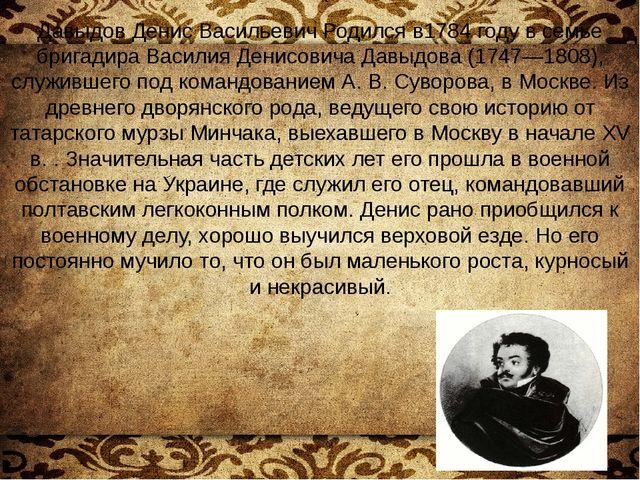 Давыдов Денис Васильевич Родился в1784 году в семье бригадира Василия Денисов...