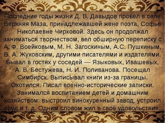 Последние годы жизни Д.В.Давыдов провел в селе Верхняя Маза, принадлежавшей...