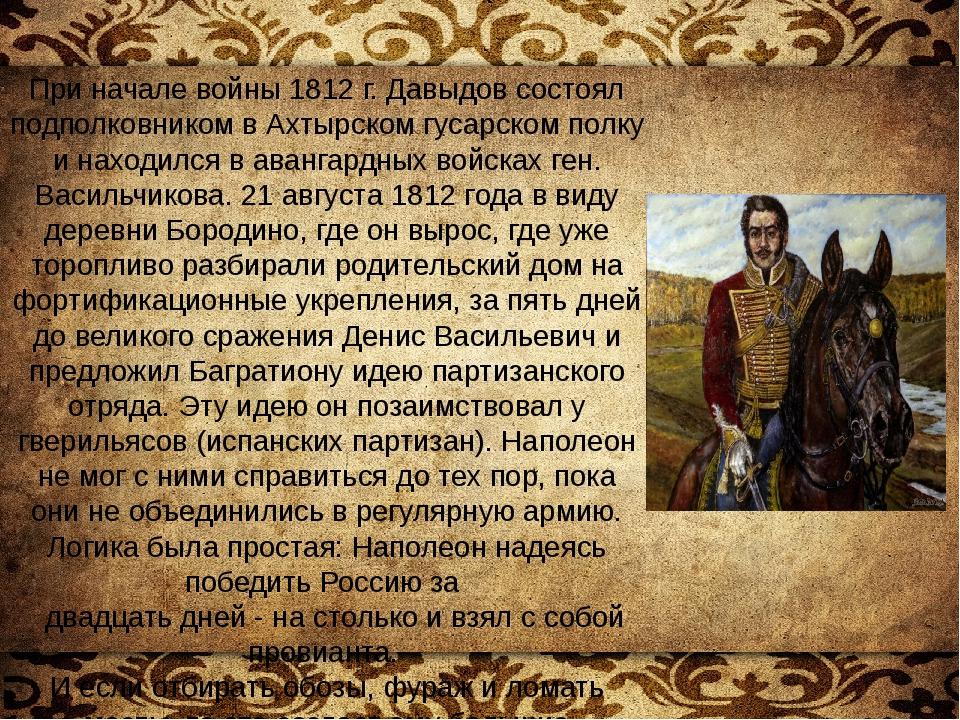 При начале войны 1812г. Давыдов состоял подполковником в Ахтырском гусарском...