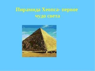 Пирамида Хеопса- первое чудо света