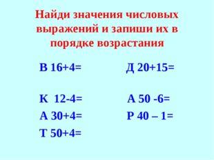 Найди значения числовых выражений и запиши их в порядке возрастания В 16+4= Д