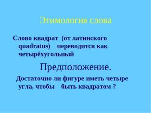 Этимология слова Слово квадрат (от латинского quadratus) переводится как четы