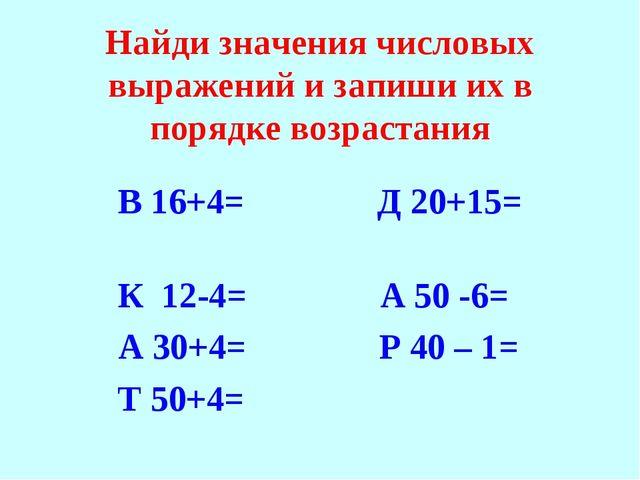 Найди значения числовых выражений и запиши их в порядке возрастания В 16+4= Д...