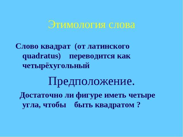 Этимология слова Слово квадрат (от латинского quadratus) переводится как четы...