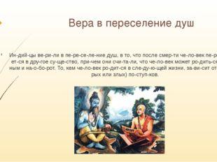 Вера в переселение душ Индийцы верили в переселение душ, в то, что по