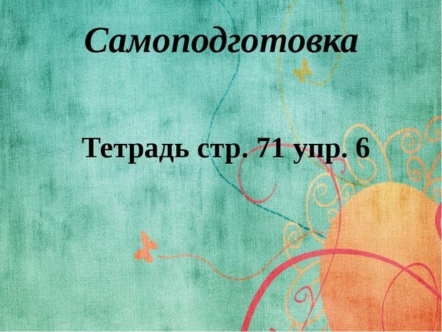 Самоподготовка Тетрадь стр. 71 упр. 6