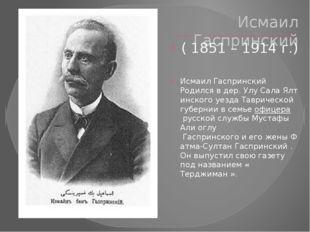 Исмаил Гаспринский ( 1851 – 1914 г.) Исмаил Гаспринский Родилсявдер.УлуСа