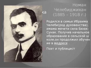 Номан Челебиджихан (1885 – 1918 г.) РодилсявсемьеИбраимаЧелеби(роддухове