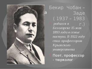 Бекир Чобан – Заде ( 1937 – 1983 г.) родился в Белогорске 15 мая 1893 года в