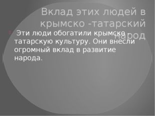 Вклад этих людей в крымско -татарский народ Эти люди обогатили крымско - тата