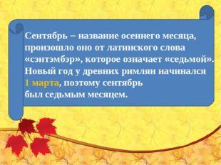 Сентябрь– название осеннего месяца, произошло оно от латинского слова «сэнтэ