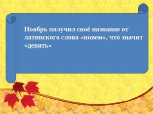 Ноябрь получил своё название от латинского слова «новем», что значит «девять»