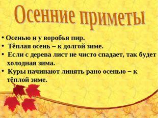 Осенью и у воробья пир.  Тёплая осень – к долгой зиме.  Если с дерева лист