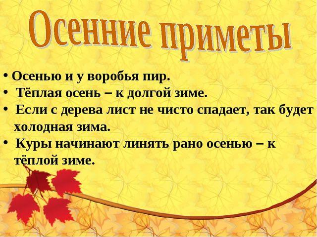Осенью и у воробья пир.  Тёплая осень – к долгой зиме.  Если с дерева лист...