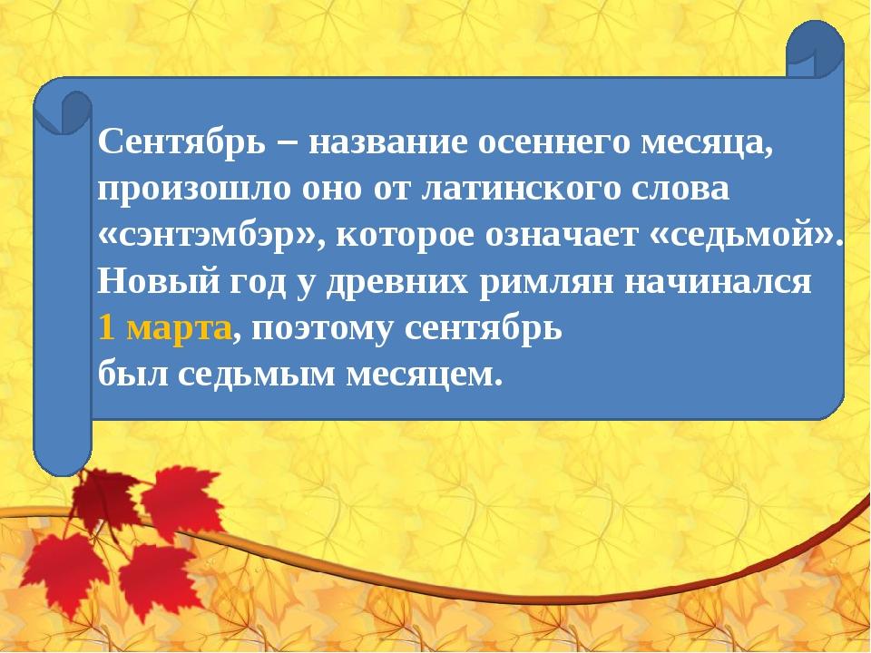Сентябрь– название осеннего месяца, произошло оно от латинского слова «сэнтэ...