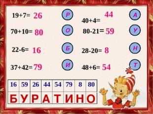 19+7= 26 70+10= 80 22-6= 37+42= 48+6= 28-20= 80-21= 40+4= 16 79 44 59 8 54 Р