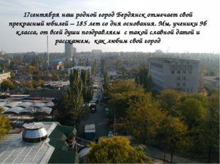 17сентября наш родной город Бердянск отмечает свой прекрасный юбилей – 185 л
