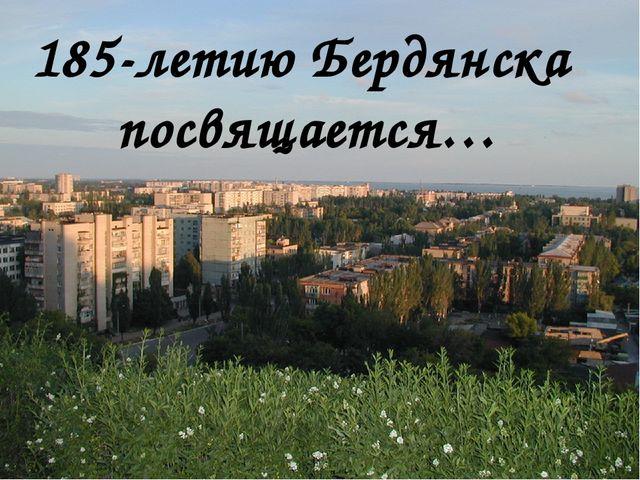 185-летию Бердянска посвящается…