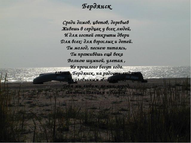 Бердянск Среди домов, цветов, деревьев Живешь в сердцах у всех людей, И для...
