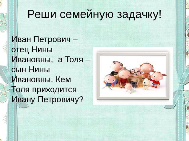 Реши семейную задачку! Иван Петрович – отец Нины Ивановны, а Толя – сын Нины...