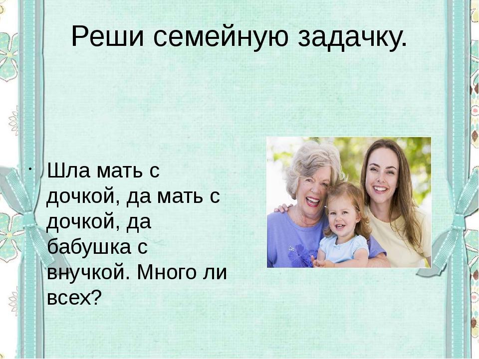 Реши семейную задачку. Шла мать с дочкой, да мать с дочкой, да бабушка с внуч...