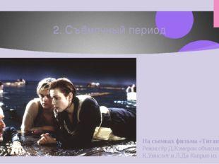 2. Съёмочный период На съемках фильма «Титаник» (1997). Режиссёр Д.Кэмерон об